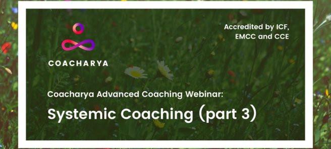 Coacharya Advanced Coaching Webinar: Systemic Coaching (Part 3)