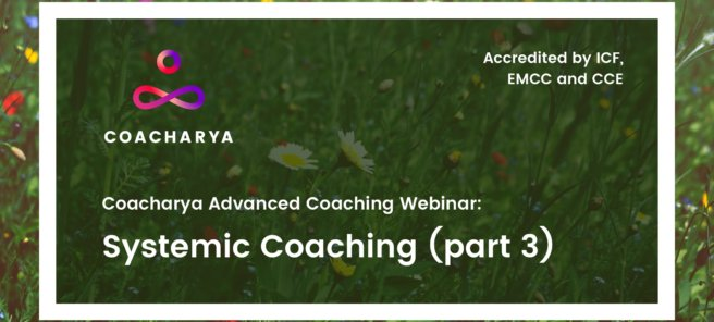 Coacharya Advanced Coaching Webinar: Systemic Coaching (Part 3)